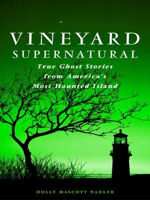 Vineyard Supernatural – True Ghost Stories from America's Most Haunted Island – Holly Nadler – eBook