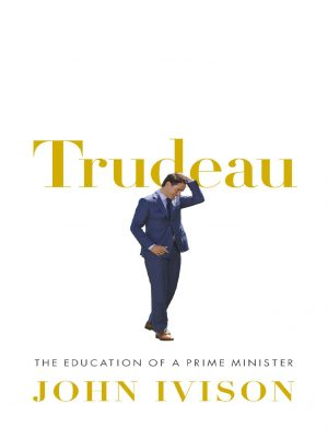 Trudeau – The Education of a Prime Minister – John Ivison – eBook